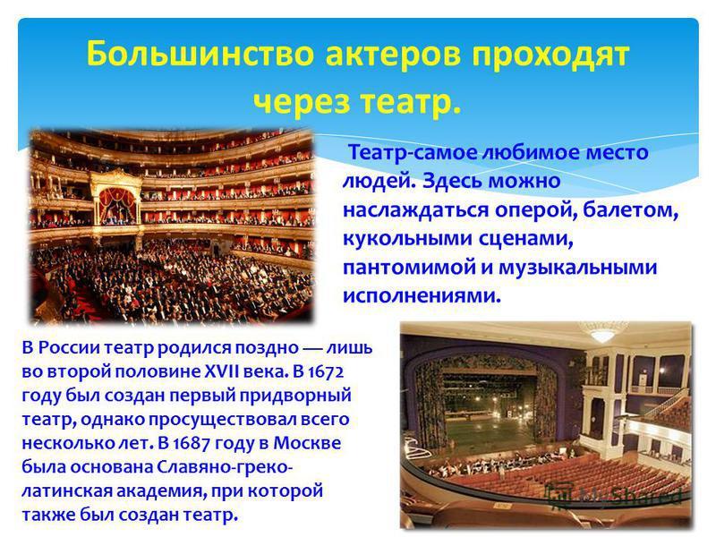 Большинство актеров проходят через театр. Театр-самое любимое место людей. Здесь можно наслаждаться оперой, балетом, кукольными сценами, пантомимой и музыкальными исполнениями. В России театр родился поздно лишь во второй половине XVII века. В 1672 г