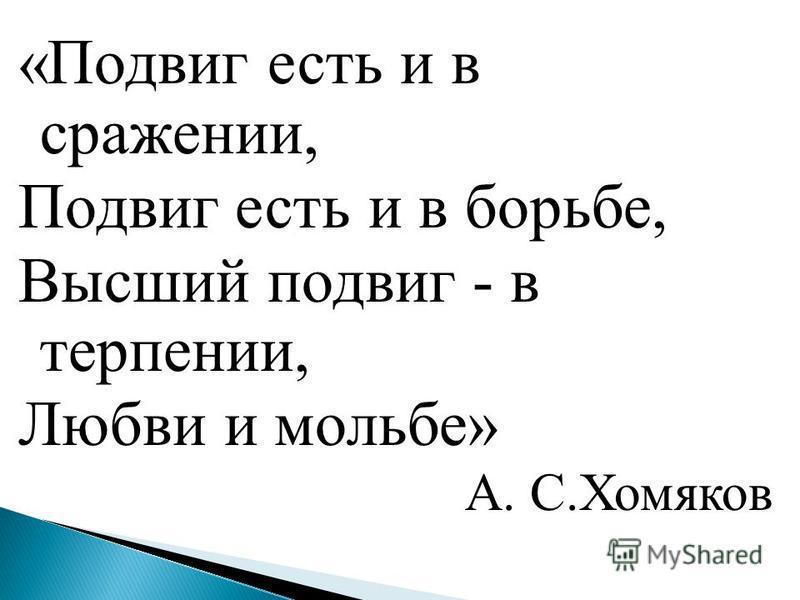 «Подвиг есть и в сражении, Подвиг есть и в борьбе, Высший подвиг - в терпении, Любви и мольбе» А. С.Хомяков