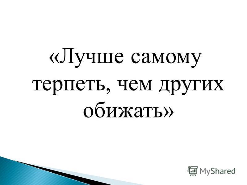 «Лучше самому терпеть, чем других обижать»