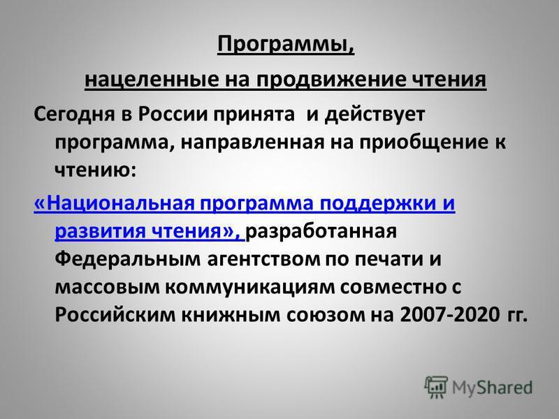 Программы, нацеленные на продвижение чтения Сегодня в России принята и действует программа, направленная на приобщение к чтению: «Национальная программа поддержки и развития чтения», «Национальная программа поддержки и развития чтения», разработанная
