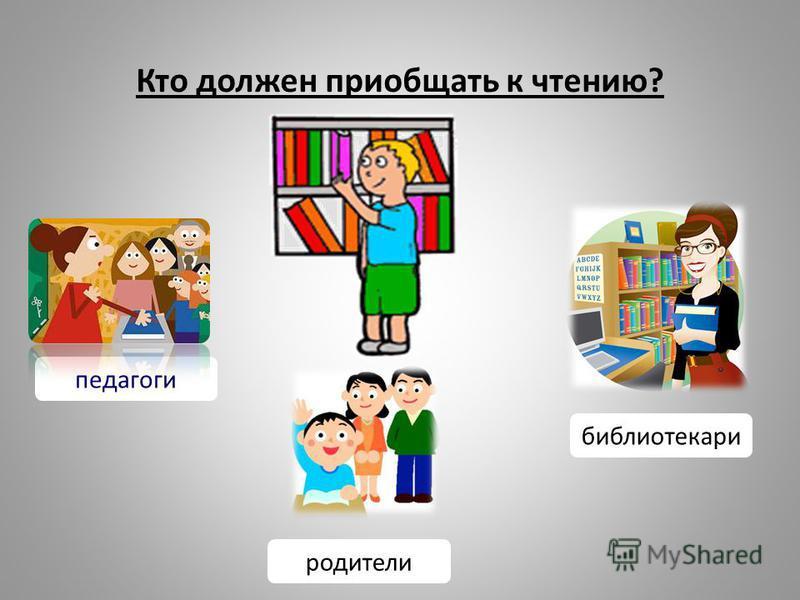 Кто должен приобщать к чтению? библиотекари родители педагоги