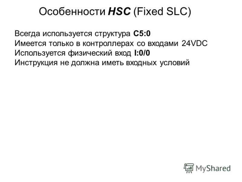 Особенности HSC (Fixed SLC) Всегда используется структура C5:0 Имеется только в контроллерах со входами 24VDC Используется физический вход I:0/0 Инструкция не должна иметь входных условий