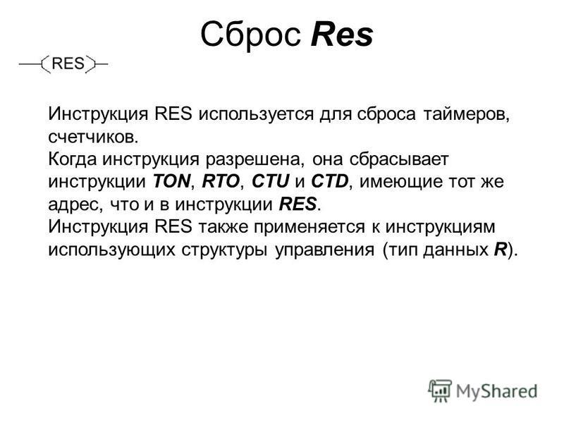 Сброс Res Инструкция RES используется для сброса таймеров, счетчиков. Когда инструкция разрешена, она сбрасывает инструкции TON, RTO, CTU и CTD, имеющие тот же адрес, что и в инструкции RES. Инструкция RES также применяется к инструкциям использующих