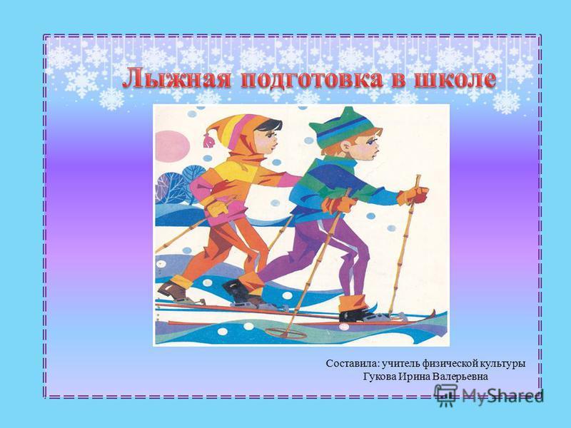 Cоставила: учитель физической культуры Гукова Ирина Валерьевна