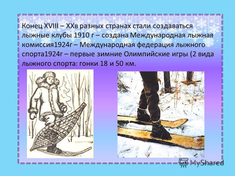 Конец XVIII – XXв разных странах стали создаваться лыжные клубы 1910 г – создана Международная лыжная комиссия 1924 г – Международная федерация лыжного спорта 1924 г – первые зимние Олимпийские игры (2 вида лыжного спорта: гонки 18 и 50 км.