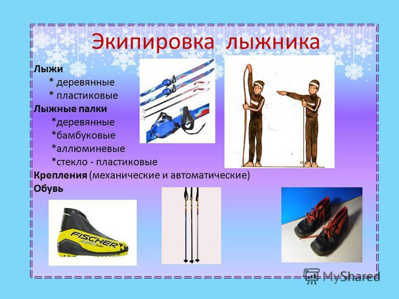 Экипировка лыжника Лыжи * деревянные * пластиковые Лыжные палки *деревянные *бамбуковые *алюминиевые *стекло - пластиковые Крепления (механические и автоматические) Обувь