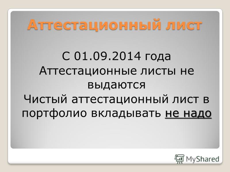 Аттестационный лист С 01.09.2014 года Аттестационные листы не выдаются не надо Чистый аттестационный лист в портфолио вкладывать не надо