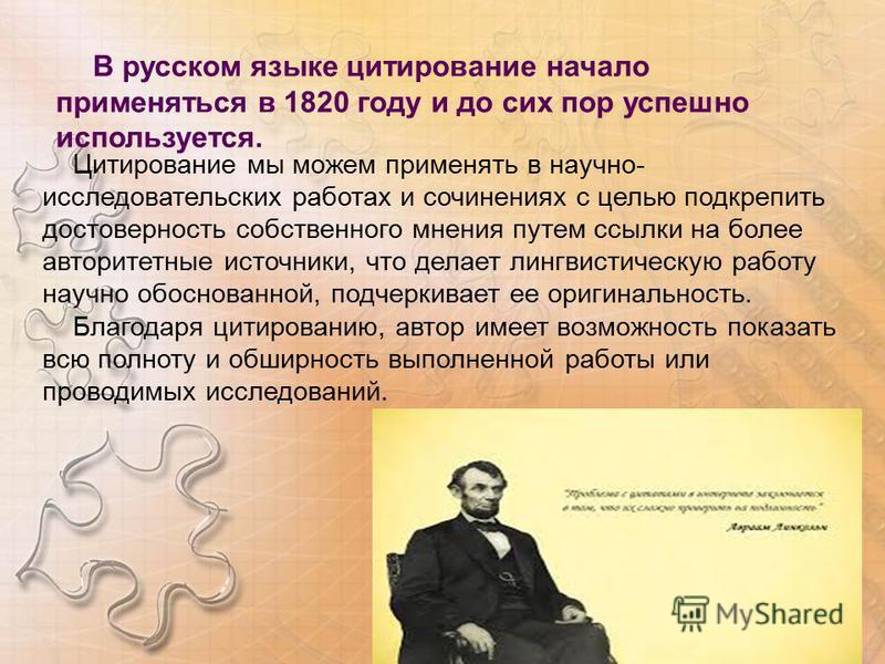 В русском языке цитирование начало применяться в 1820 году и до сих пор успешно используется. Цитирование мы можем применять в научно- исследовательских работах и сочинениях с целью подкрепить достоверность собственного мнения путем ссылки на более а