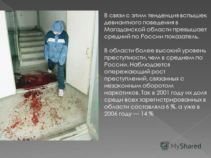 В связи с этим тенденция вспышек девиантного поведения в Магаданской области превышает средний по России показатель. В области более высокий уровень преступности, чем в среднем по России. Наблюдается опережающий рост преступлений, связанных с незакон
