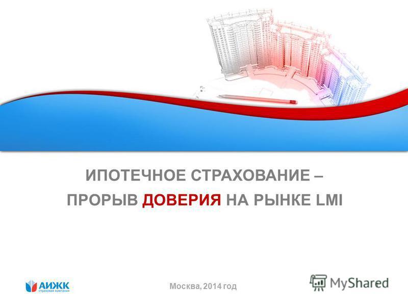 1 ИПОТЕЧНОЕ СТРАХОВАНИЕ – ПРОРЫВ ДОВЕРИЯ НА РЫНКЕ LMI Москва, 2014 год