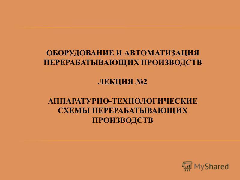 ОБОРУДОВАНИЕ И АВТОМАТИЗАЦИЯ ПЕРЕРАБАТЫВАЮЩИХ ПРОИЗВОДСТВ ЛЕКЦИЯ 2 АППАРАТУРНО-ТЕХНОЛОГИЧЕСКИЕ СХЕМЫ ПЕРЕРАБАТЫВАЮЩИХ ПРОИЗВОДСТВ
