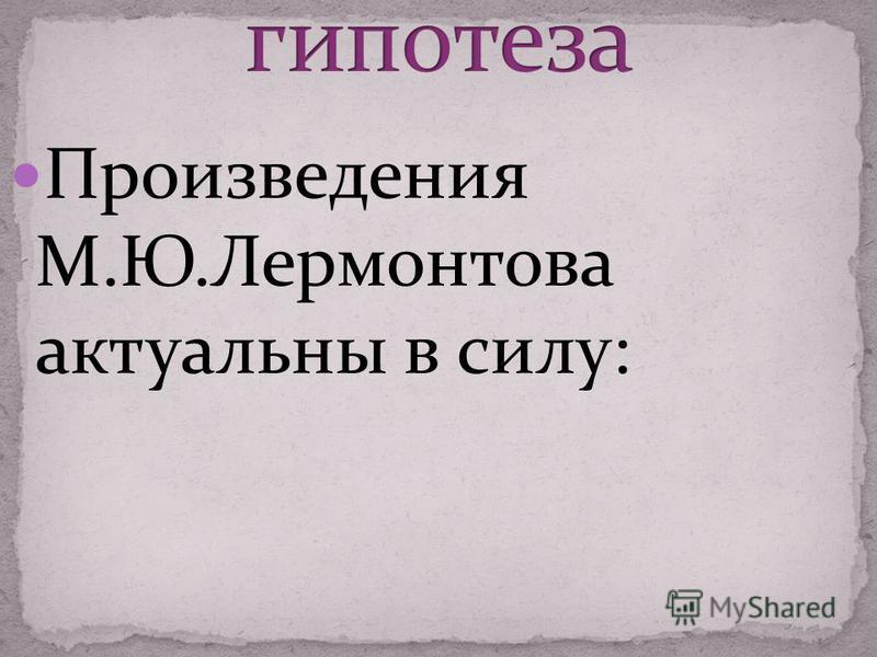 Произведения М.Ю.Лермонтова актуальны в силу:
