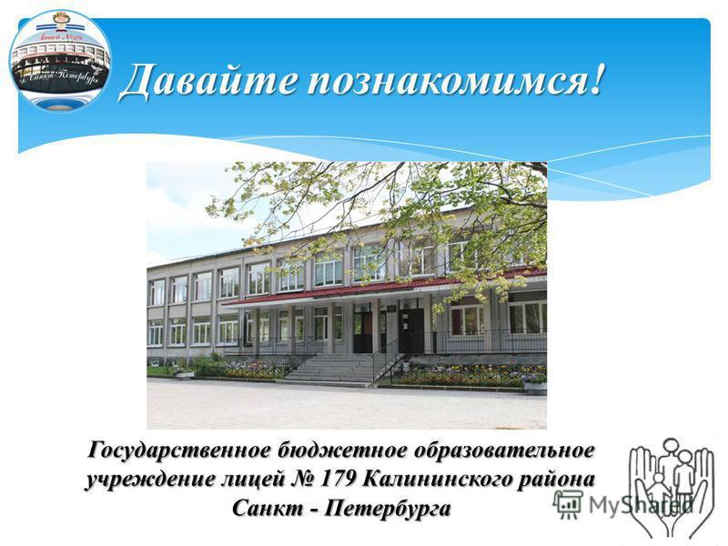 Давайте познакомимся! Государственное бюджетное образовательное учреждение лицей 179 Калининского района Санкт - Петербурга
