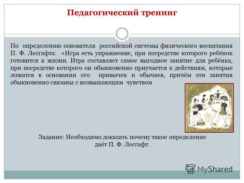 Педагогический тренинг По определению основателя российской системы физического воспитания П. Ф. Лесгафта: «Игра есть упражнение, при посредстве которого ребёнок готовится к жизни. Игра составляет самое выгодное занятие для ребёнка, при посредстве ко
