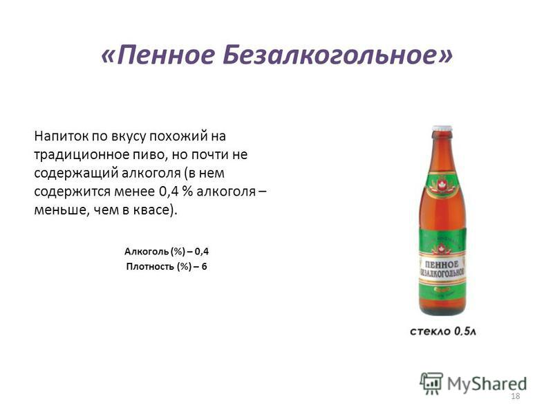 «Пенное Безалкогольное» Напиток по вкусу похожий на традиционное пиво, но почти не содержащий алкоголя (в нем содержится менее 0,4 % алкоголя – меньше, чем в квасе). Алкоголь (%) – 0,4 Плотность (%) – 6 18