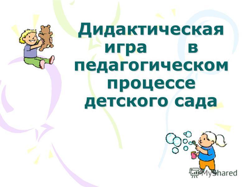Дидактическая игра в педагогическом процессе детского сада