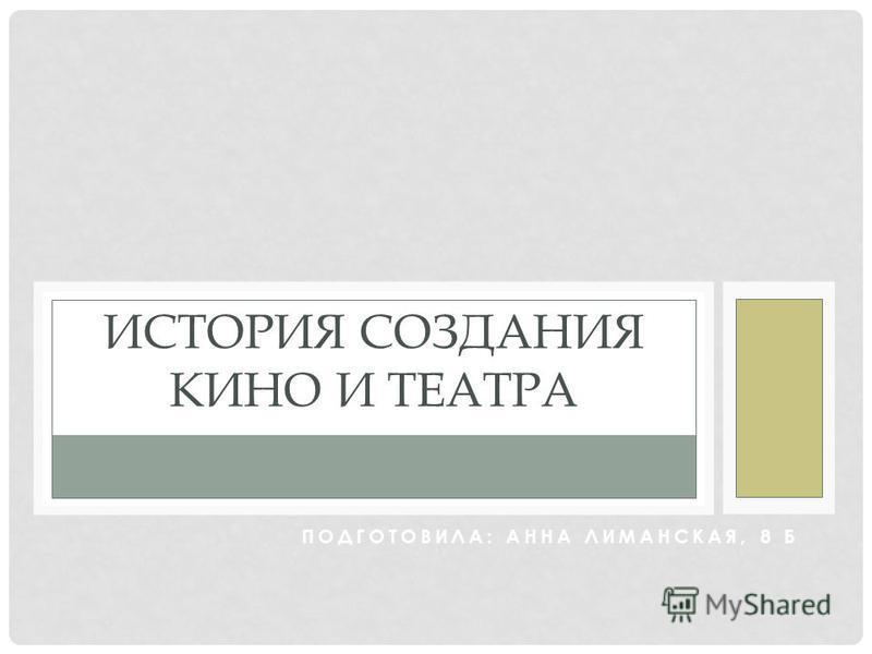 ПОДГОТОВИЛА: АННА ЛИМАНСКАЯ, 8 Б ИСТОРИЯ СОЗДАНИЯ КИНО И ТЕАТРА