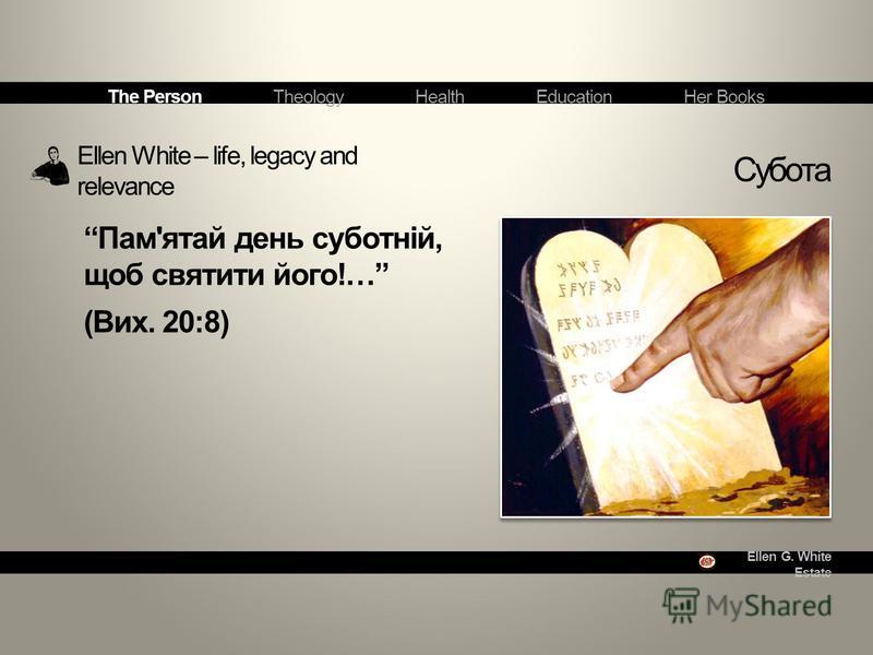 Ellen G. White Estate Ellen White – life, legacy and relevance Субота The Person Theology Health Education Her Books Пам'ятай день суботній, щоб святити його!… (Вих. 20:8)