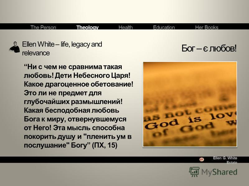 Ellen G. White Estate Ellen White – life, legacy and relevance Бог – є любов! The Person Theology Health Education Her Books Ни с чем не сравнима такая любовь! Дети Небесного Царя! Какое драгоценное обетование! Это ли не предмет для глубочайших размы