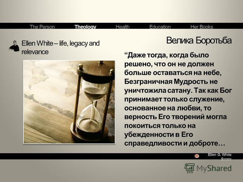Ellen G. White Estate Ellen White – life, legacy and relevance Велика Боротьба The Person Theology Health Education Her Books Даже тогда, когда было решено, что он не должен больше оставаться на небе, Безграничная Мудрость не уничтожила сатану. Так к