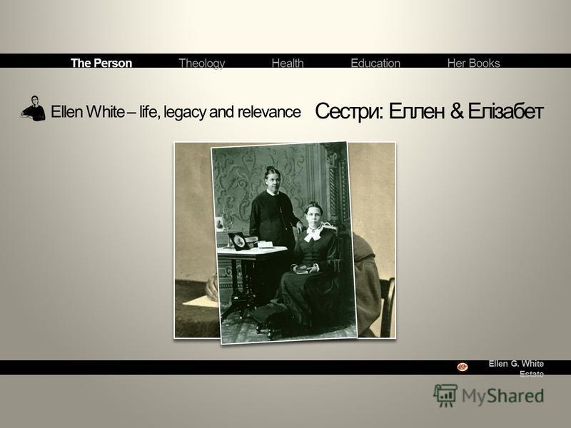 Ellen G. White Estate Ellen White – life, legacy and relevance Сестри: Еллен & Елізабет The Person Theology Health Education Her Books