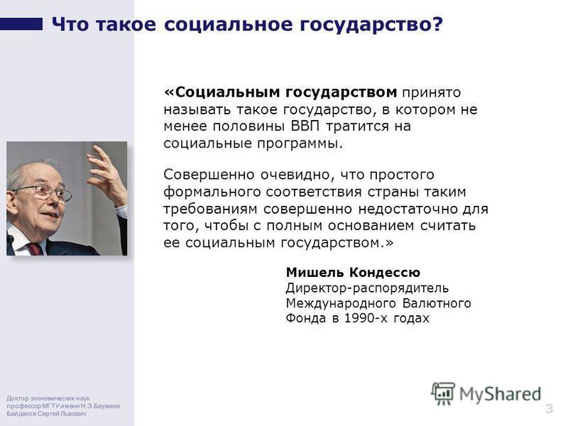 Доктор экономических наук профессор МГТУ имени Н.Э.Баумана Байдаков Сергей Львович Что такое социальное государство? 3 «Социальным государством принято называть такое государство, в котором не менее половины ВВП тратится на социальные программы. Сове
