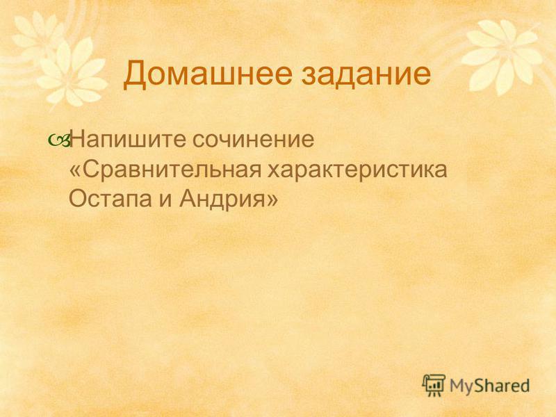 Домашнее задание Напишите сочинение «Сравнительная характеристика Остапа и Андрия»