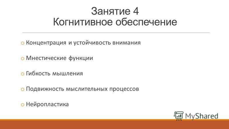 Занятие 4 Когнитивное обеспечение o Концентрация и устойчивость внимания o Мнестические функции o Гибкость мышления o Подвижность мыслительных процессов o Нейропластика