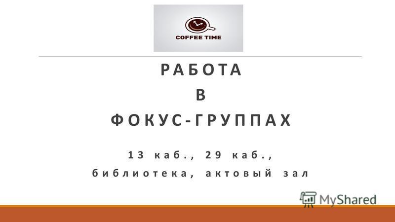 РАБОТА В ФОКУС-ГРУППАХ 13 каб., 29 каб., библиотека, актовый зал