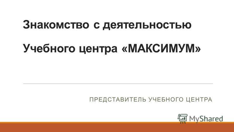 Знакомство с деятельностью Учебного центра «МАКСИМУМ» ПРЕДСТАВИТЕЛЬ УЧЕБНОГО ЦЕНТРА
