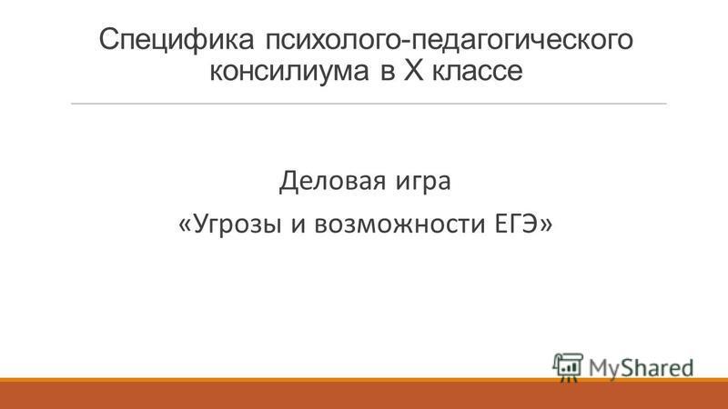 Специфика психолого-педагогического консилиума в X классе Деловая игра «Угрозы и возможности ЕГЭ»