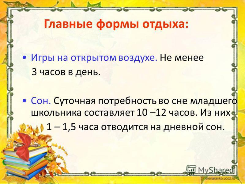 Главные формы отдыха: Игры на открытом воздухе. Не менее 3 часов в день. Сон. Суточная потребность во сне младшего школьника составляет 10 –12 часов. Из них 1 – 1,5 часа отводится на дневной сон.