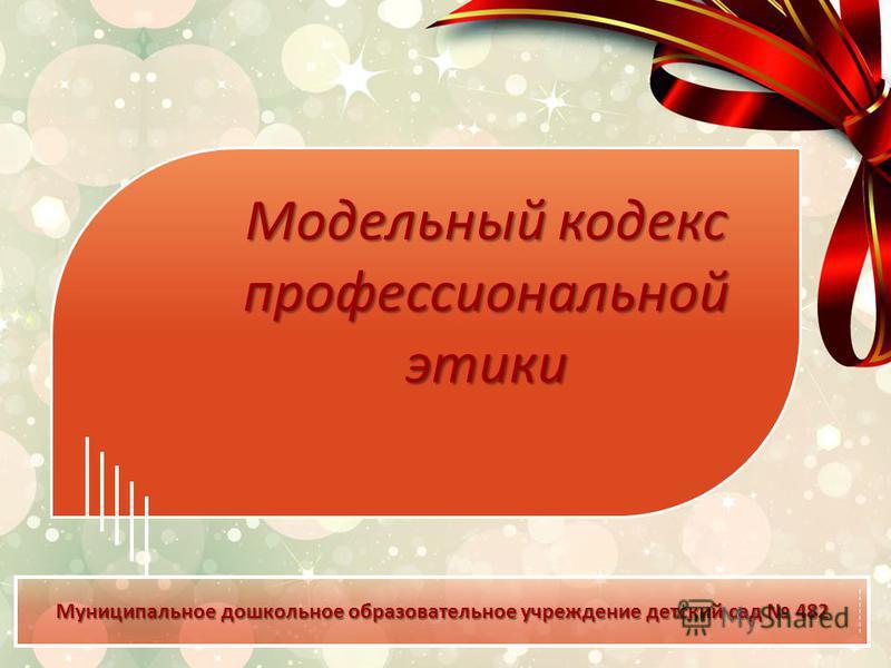 Муниципальное дошкольное образовательное учреждение детский сад 482 1 Модельный кодекс профессиональной этики