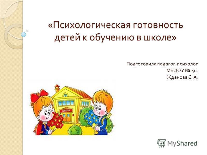 « Психологическая готовность детей к обучению в школе » Подготовила педагог - психолог МБДОУ 40, Жданова С. А.