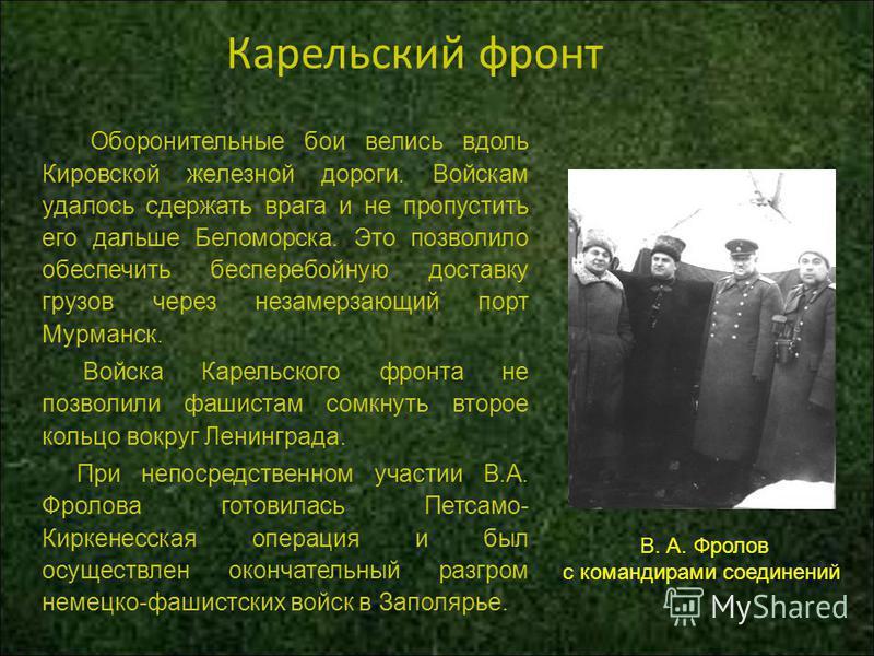 Карельский фронт Оборонительные бои велись вдоль Кировской железной дороги. Войскам удалось сдержать врага и не пропустить его дальше Беломорска. Это позволило обеспечить бесперебойную доставку грузов через незамерзающий порт Мурманск. Войска Карельс