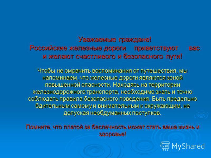 Уважаемые граждане! Российские железные дороги приветствуют вас и желают счастливого и безопасного пути! Чтобы не омрачить воспоминания от путешествия, мы напоминаем, что железные дороги являются зоной повышенной опасности. Находясь на территории жел