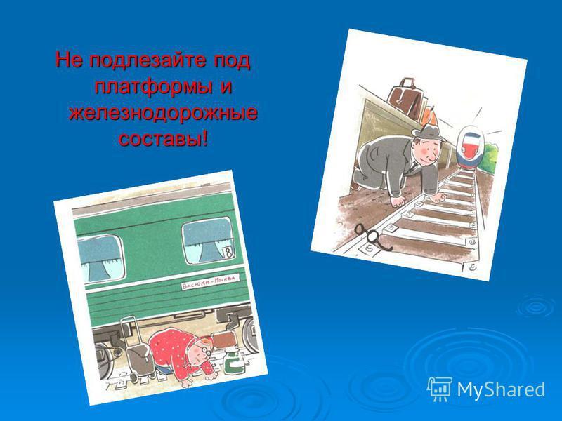Не подлезайте под платформы и железнодорожные составы!