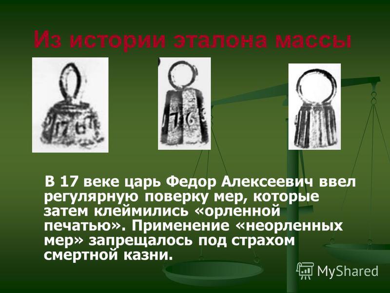 В 17 веке царь Федор Алексеевич ввел регулярную поверку мер, которые затем клеймились «орленной печатью». Применение «неорленных мер» запрещалось под страхом смертной казни. Из истории эталона массы