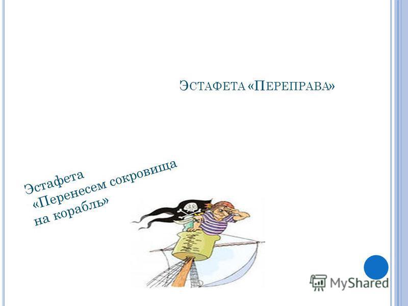 Э СТАФЕТА «П ЕРЕПРАВА » Эстафета «Перенесем сокровища на корабль»