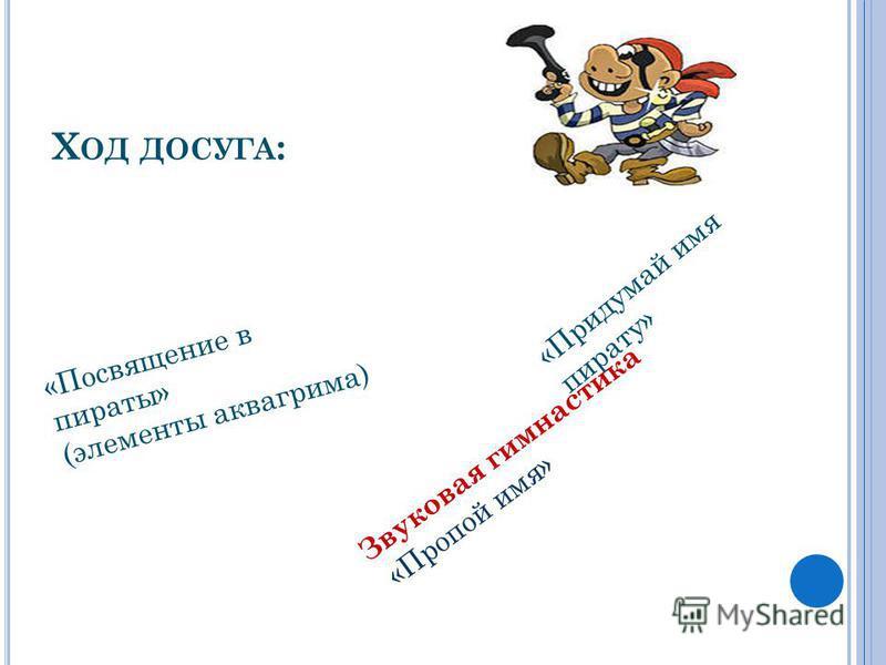 Х ОД ДОСУГА : «Посвящение в пираты» (элементы аквагрима) «Придумай имя пирату» Звуковая гимнастика «Пропой имя»