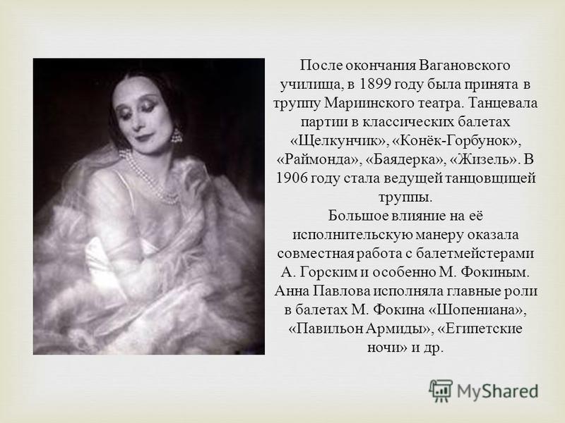 После окончания Вагановского училища, в 1899 году была принята в труппу Мариинского театра. Танцевала партии в классических балетах « Щелкунчик », « Конёк - Горбунок », « Раймонда », « Баядерка », « Жизель ». В 1906 году стала ведущей танцовщицей тру
