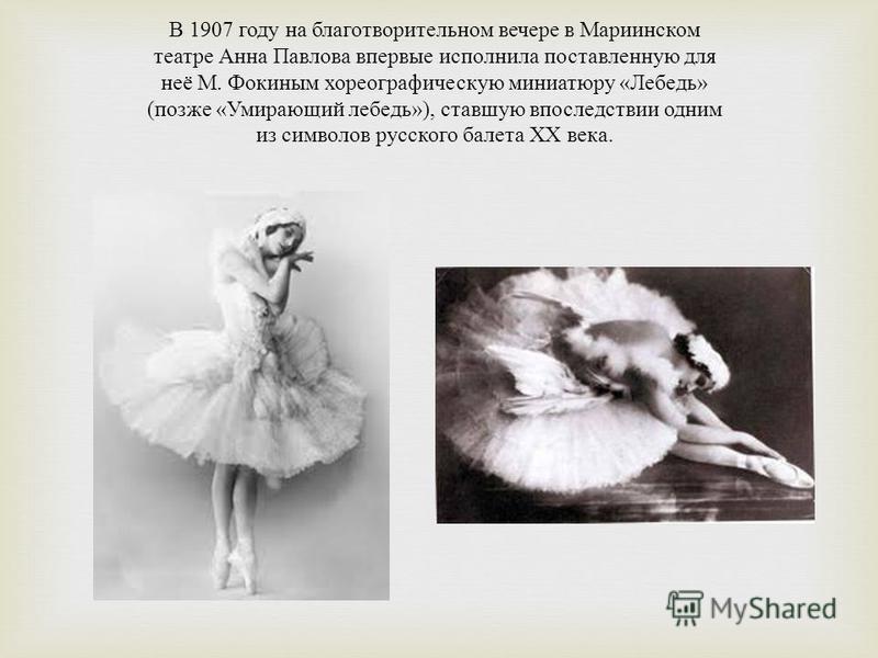 В 1907 году на благотворительном вечере в Мариинском театре Анна Павлова впервые исполнила поставленную для неё М. Фокиным хореографическую миниатюру « Лебедь » ( позже « Умирающий лебедь »), ставшую впоследствии одним из символов русского балета XX