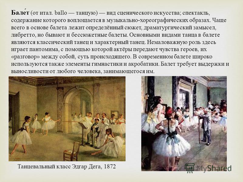 Балет ( от итал. ballo танцую ) вид сценического искусства ; спектакль, содержание которого воплощается в музыкально - хореографических образах. Чаще всего в основе балета лежит определённый сюжет, драматургический замысел, либретто, но бывают и бесс