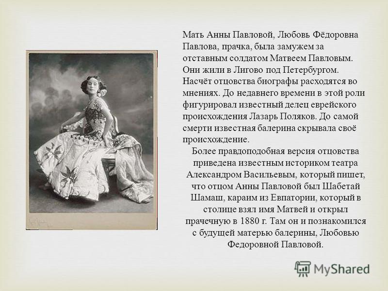 Мать Анны Павловой, Любовь Фёдоровна Павлова, прачка, была замужем за отставным солдатом Матвеем Павловым. Они жили в Лигово под Петербургом. Насчёт отцовства биографы расходятся во мнениях. До недавнего времени в этой роли фигурировал известный деле