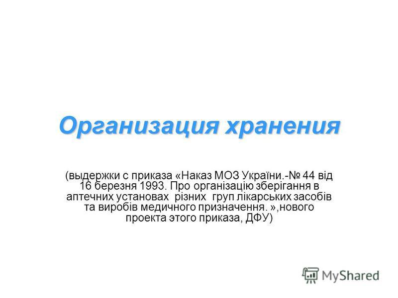 Организация хранения (выдержки с приказа «Наказ МОЗ України.- 44 від 16 березня 1993. Про організацію зберігання в аптечних установах різних груп лікарських засобів та виробів медичного призначення. »,нового проекта этого приказа, ДФУ)