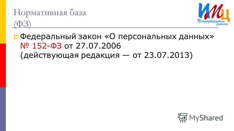 Нормативная база (ФЗ) Федеральный закон «О персональных данных» 152-ФЗ от 27.07.2006 (действующая редакция от 23.07.2013)