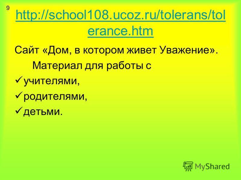 http://school108.ucoz.ru/tolerans/tol erance.htm Сайт «Дом, в котором живет Уважение». Материал для работы с учителями, родителями, детьми. 9