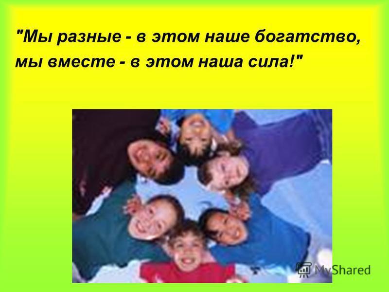 Мы разные - в этом наше богатство, мы вместе - в этом наша сила!