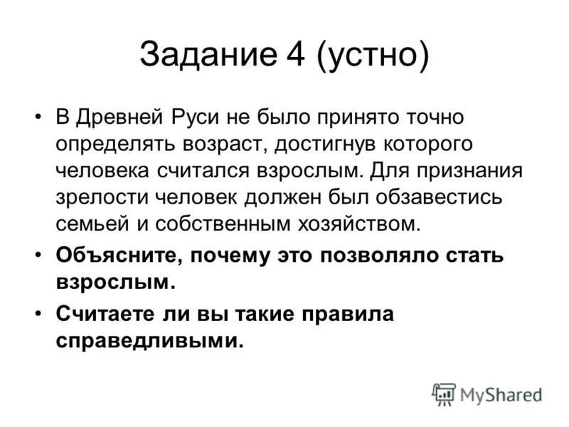 Задание 4 (устно) В Древней Руси не было принято точно определять возраст, достигнув которого человека считался взрослым. Для признания зрелости человек должен был обзавестись семьей и собственным хозяйством. Объясните, почему это позволяло стать взр