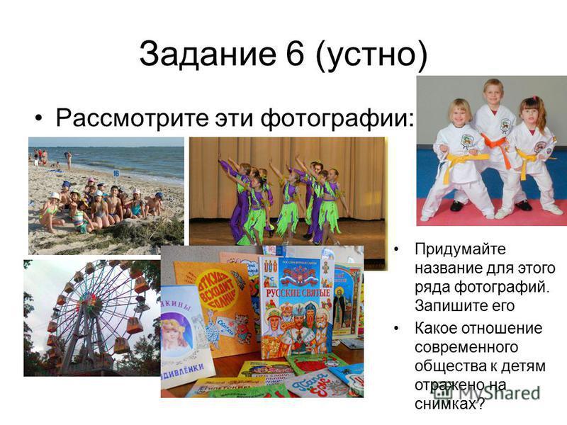 Задание 6 (устно) Рассмотрите эти фотографии: Придумайте название для этого ряда фотографий. Запишите его Какое отношение современного общества к детям отражено на снимках?
